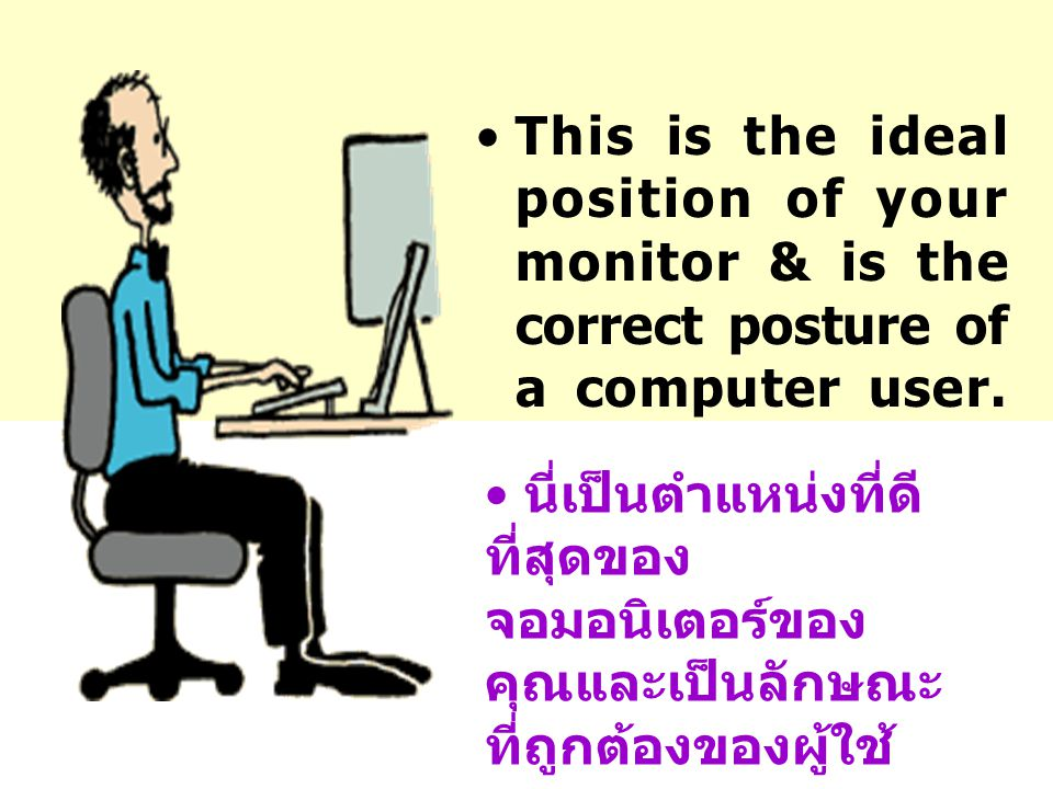 This is the ideal position of your monitor & is the correct posture of a computer user.