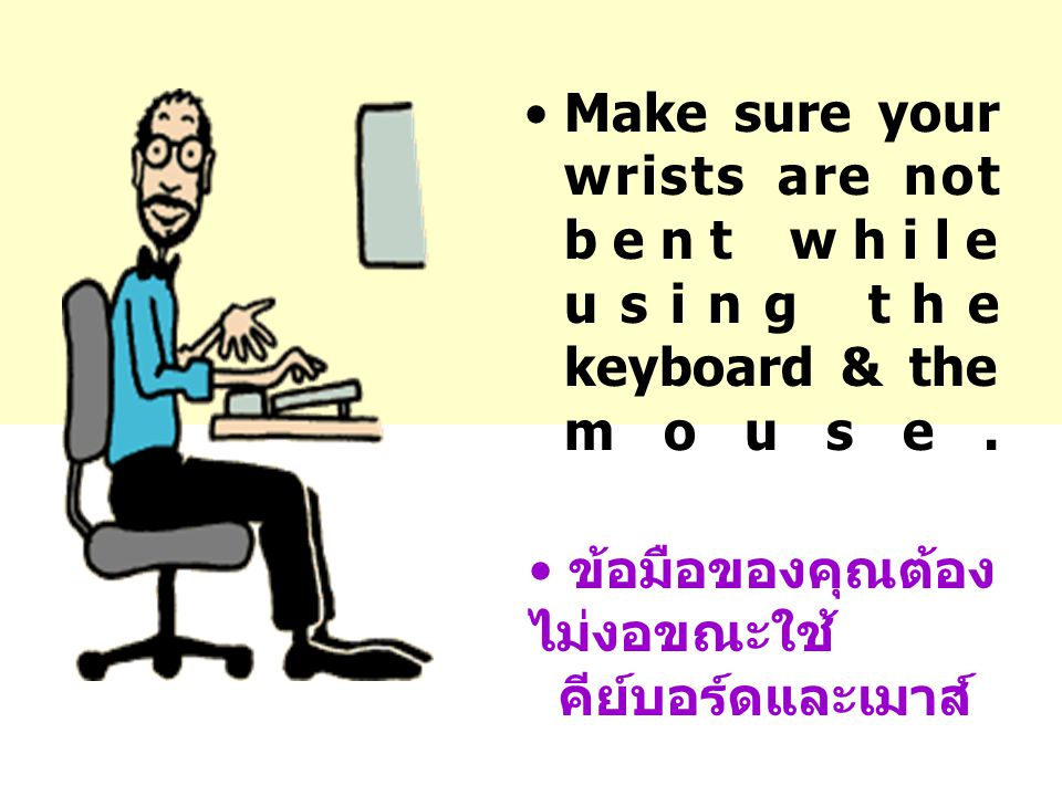 Make sure your wrists are not bent while using the keyboard & the mouse.