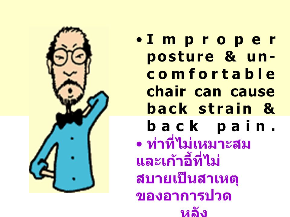Improper posture & un- comfortable chair can cause back strain & back pain.