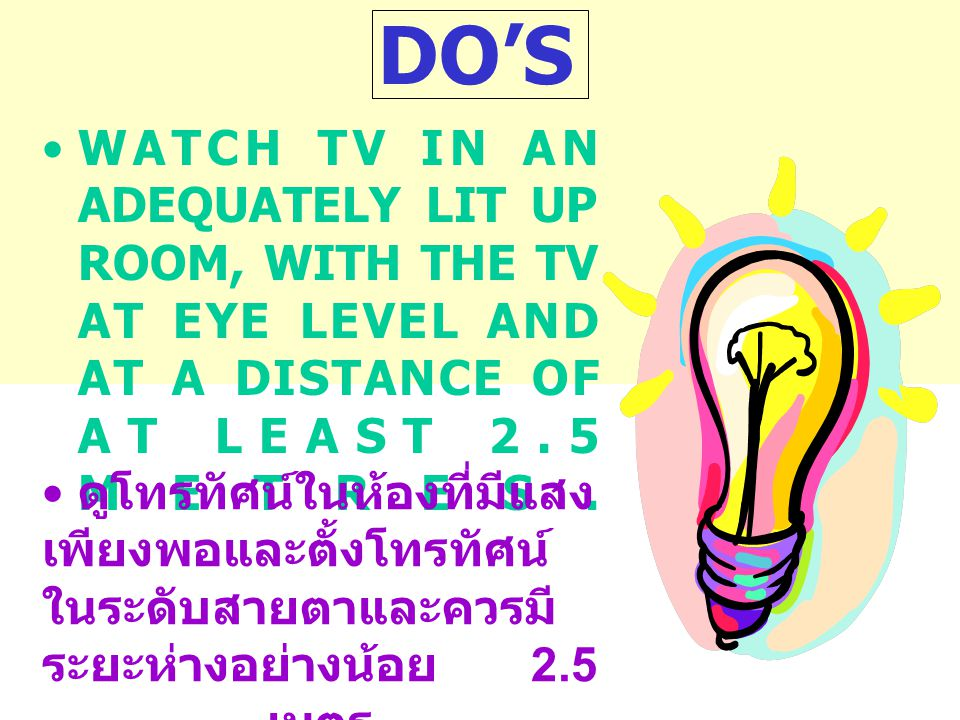 DO'S WATCH TV IN AN ADEQUATELY LIT UP ROOM, WITH THE TV AT EYE LEVEL AND AT A DISTANCE OF AT LEAST 2.5 METRES.