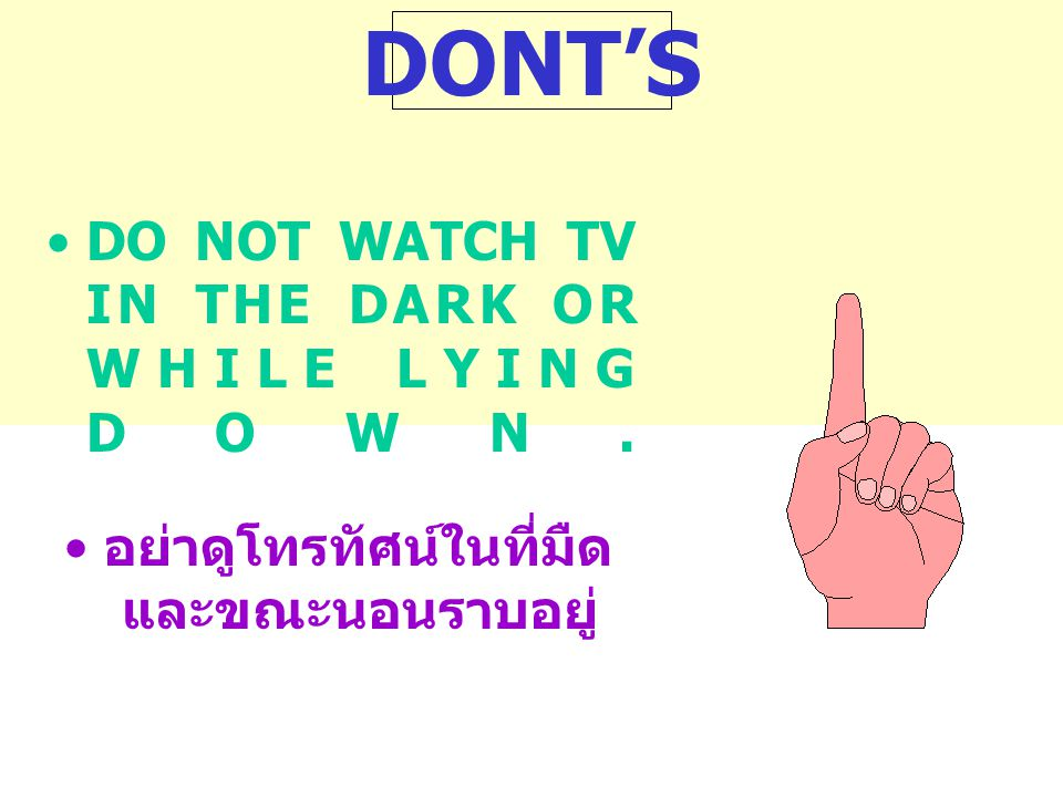 DONT'S DO NOT WATCH TV IN THE DARK OR WHILE LYING DOWN.