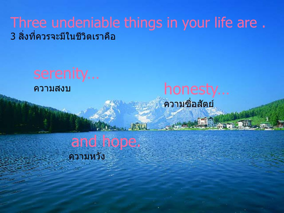 serenity… honesty… Three undeniable things in your life are .