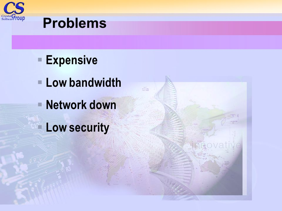 Problems Expensive Low bandwidth Network down Low security