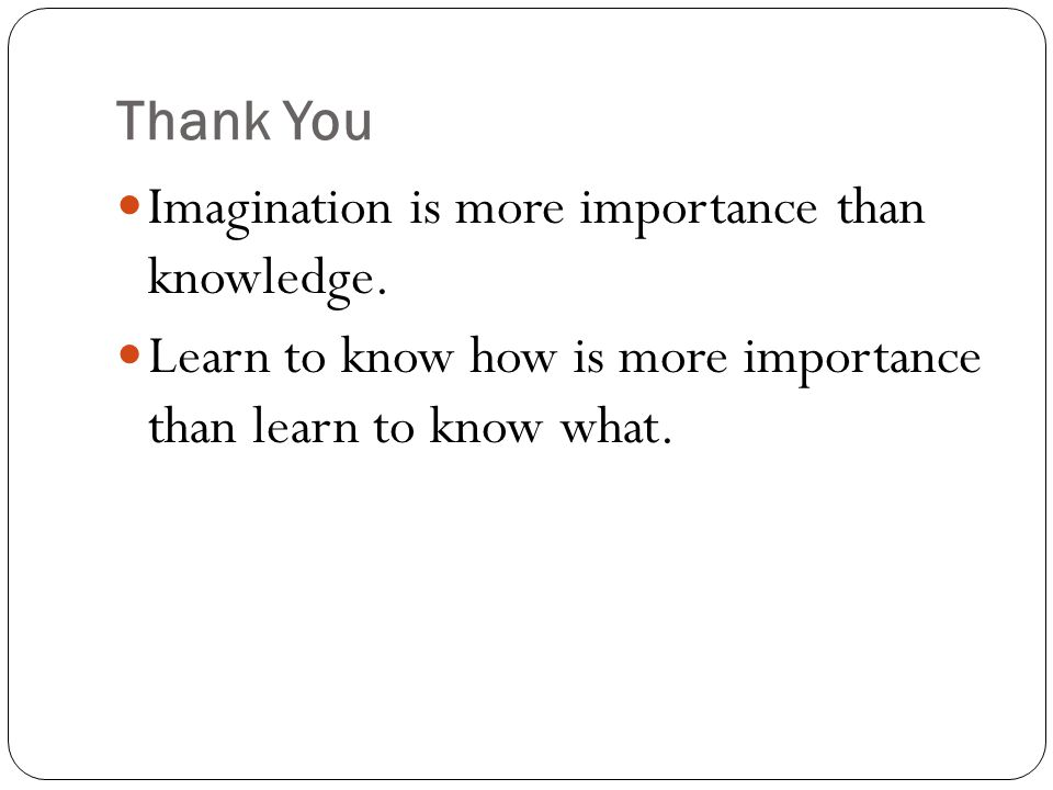 Thank You Imagination is more importance than knowledge.