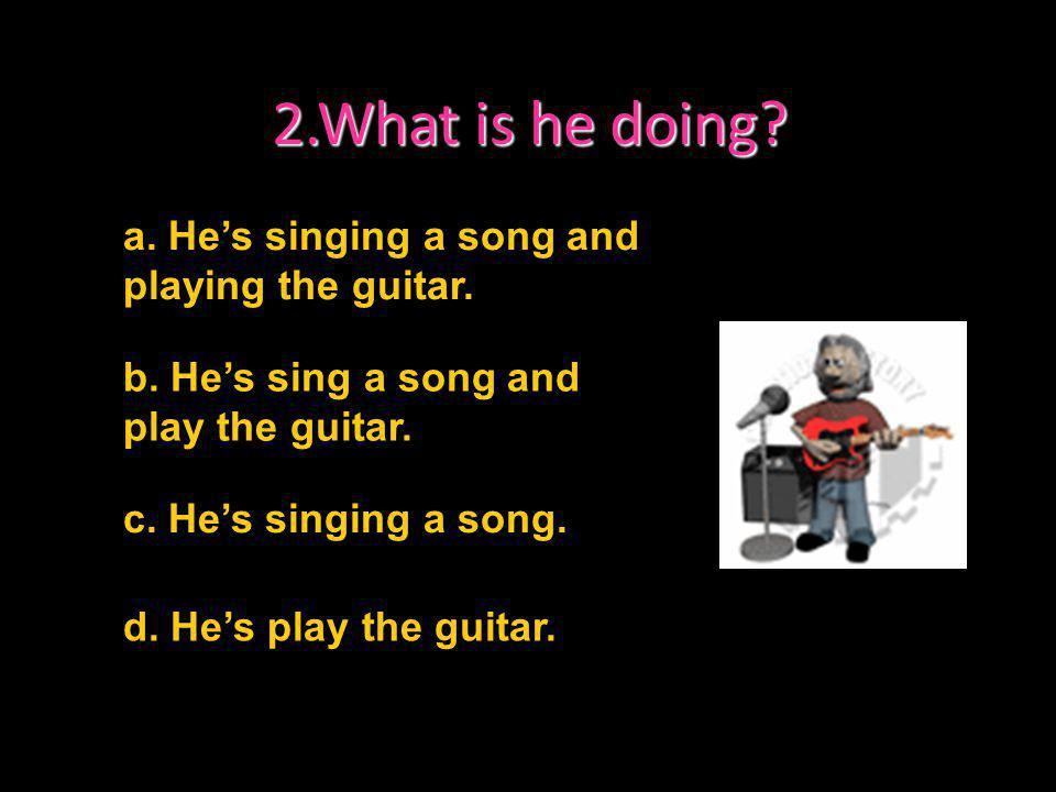 2.What is he doing a. He's singing a song and playing the guitar.