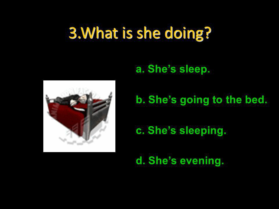 3.What is she doing a. She's sleep. b. She's going to the bed.