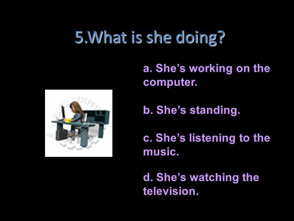 5.What is she doing a. She's working on the computer.
