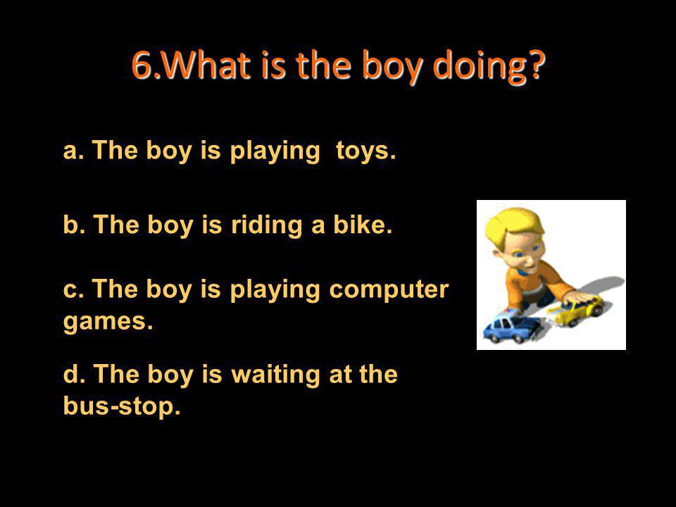 6.What is the boy doing a. The boy is playing toys.