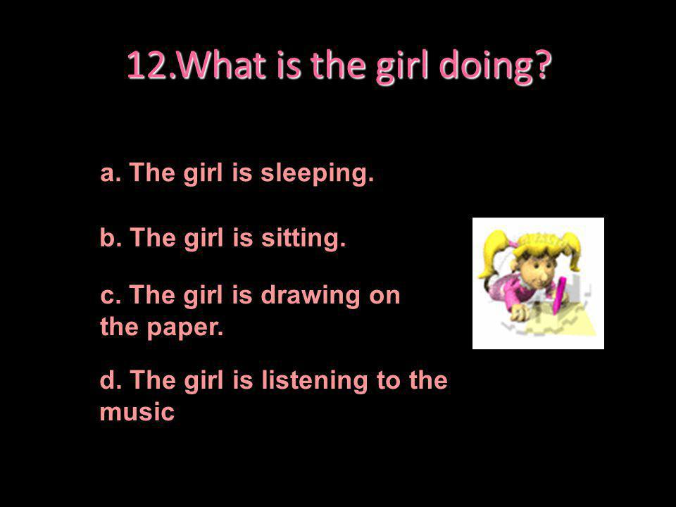 12.What is the girl doing a. The girl is sleeping.
