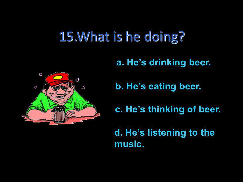 15.What is he doing a. He's drinking beer. b. He's eating beer.