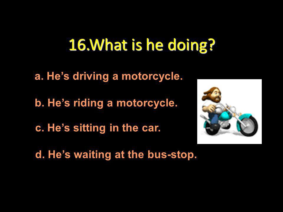 16.What is he doing a. He's driving a motorcycle.
