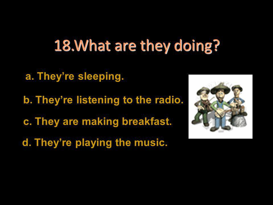 18.What are they doing a. They're sleeping.