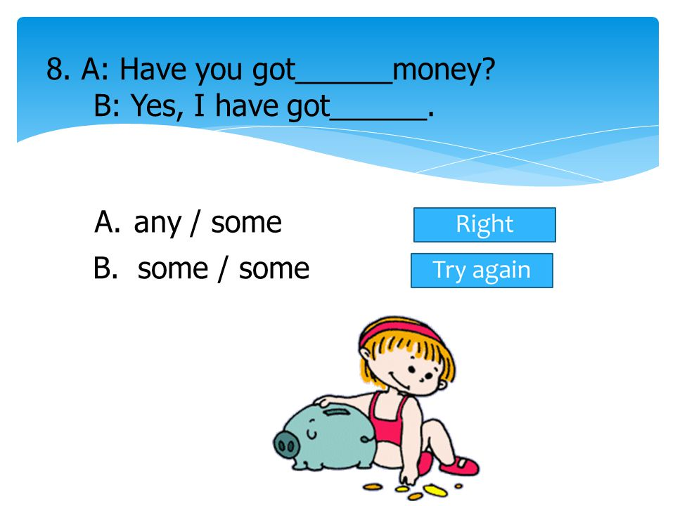 8. A: Have you got______money B: Yes, I have got______.