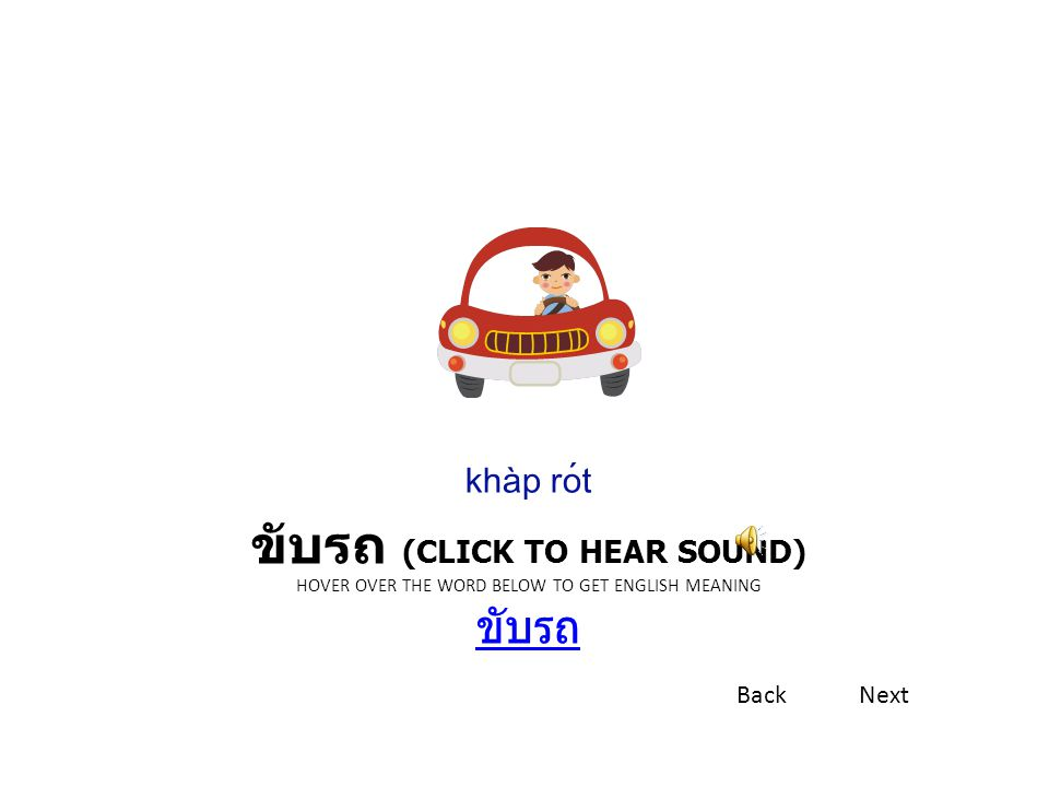 khàp rót ขับรถ (Click to hear sound) Hover over the word below To get English meaning ขับรถ. Back.