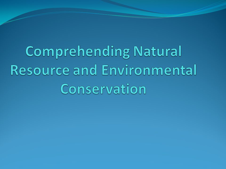 Comprehending Natural Resource and Environmental Conservation