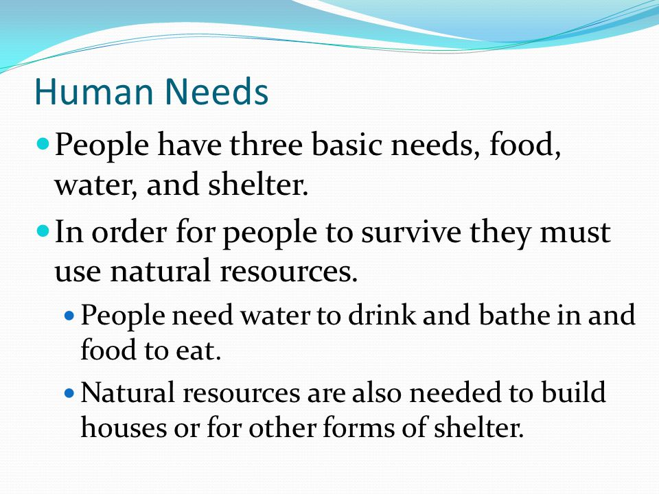 Human Needs People have three basic needs, food, water, and shelter.