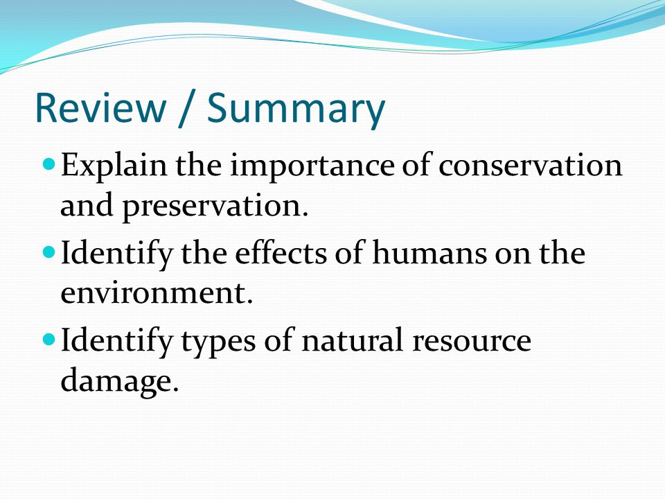 Review / Summary Explain the importance of conservation and preservation. Identify the effects of humans on the environment.