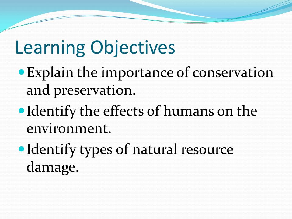 Learning Objectives Explain the importance of conservation and preservation. Identify the effects of humans on the environment.