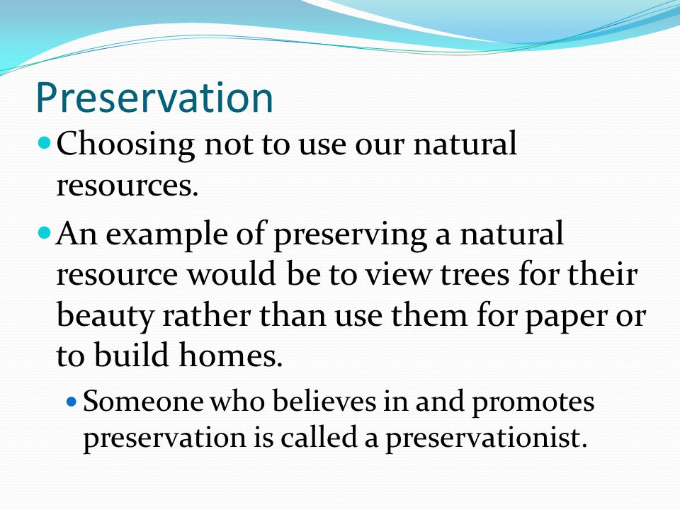 Preservation Choosing not to use our natural resources.
