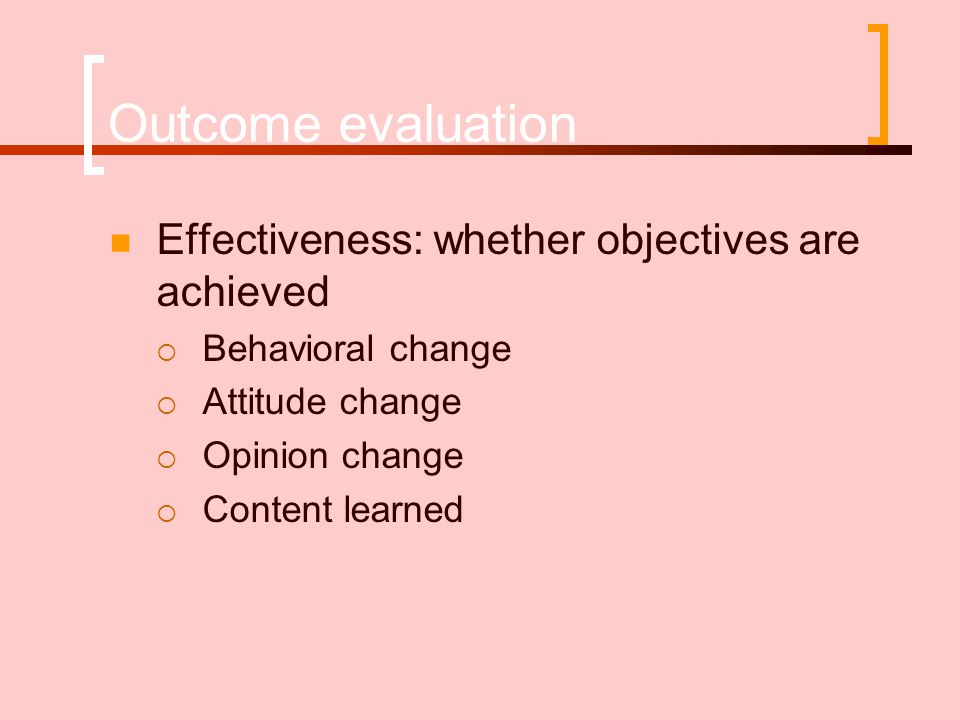 Outcome evaluation Effectiveness: whether objectives are achieved