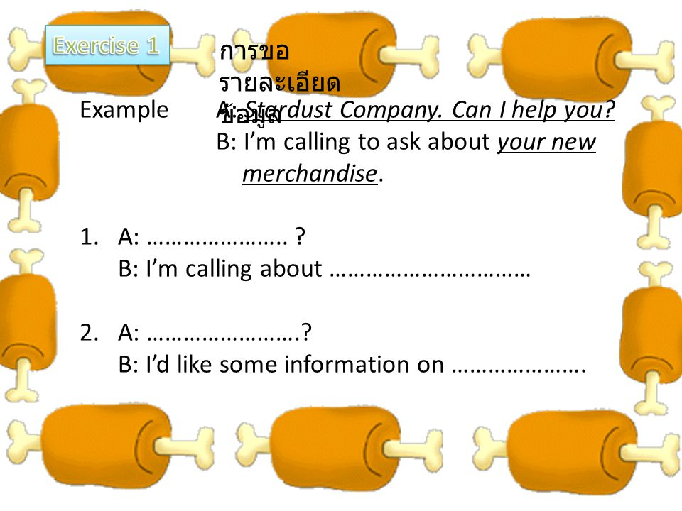 Exercise 1 การขอรายละเอียดข้อมูล. Example A: Stardust Company. Can I help you B: I'm calling to ask about your new.
