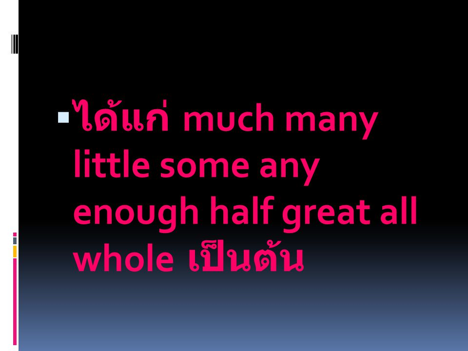 ได้แก่ much many little some any enough half great all whole เป็นต้น