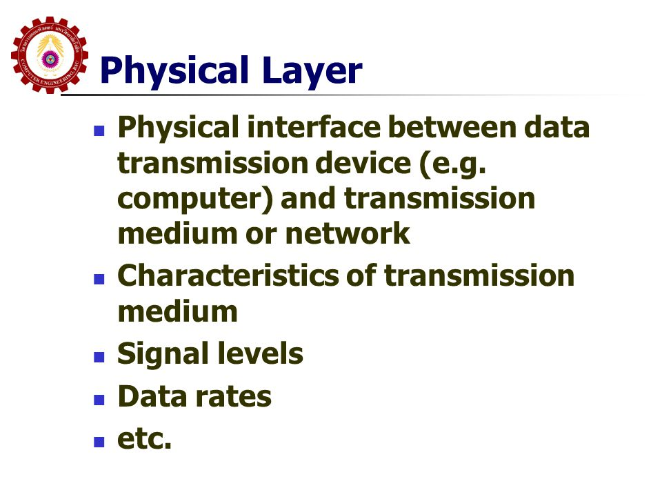 Physical Layer Physical interface between data transmission device (e.g. computer) and transmission medium or network.