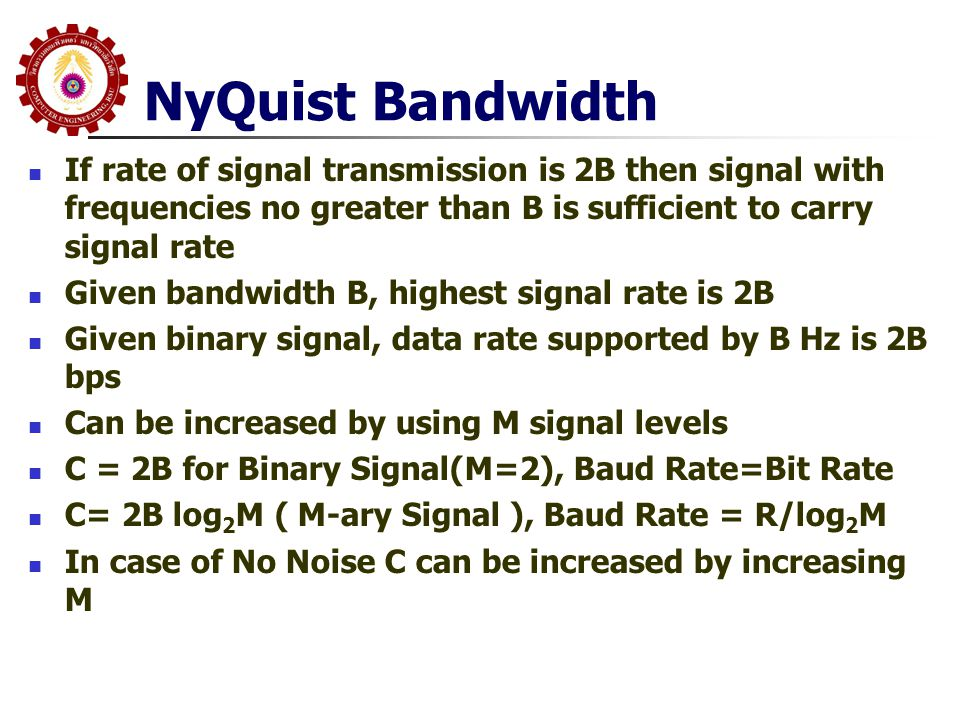 NyQuist Bandwidth If rate of signal transmission is 2B then signal with frequencies no greater than B is sufficient to carry signal rate.