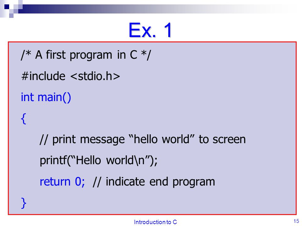 Ex. 1 /* A first program in C */ #include <stdio.h> int main() {