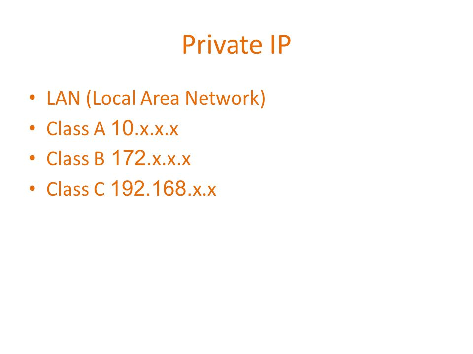 Private IP LAN (Local Area Network) Class A 10.x.x.x Class B 172.x.x.x