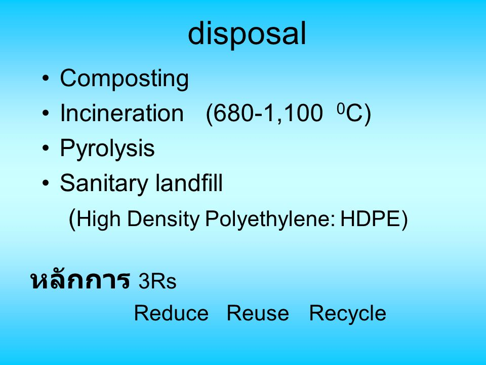 disposal หลักการ 3Rs Composting Incineration (680-1,100 0C) Pyrolysis