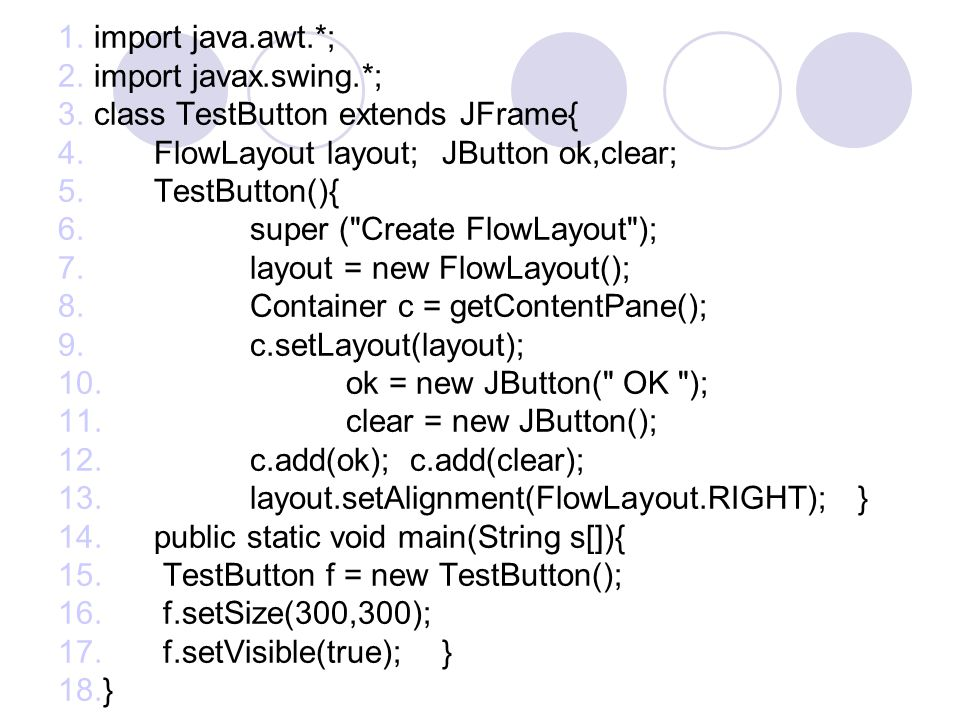import java.awt.*; import javax.swing.*; class TestButton extends JFrame{ FlowLayout layout; JButton ok,clear;