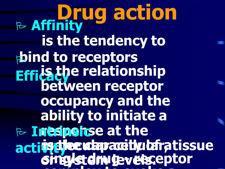 Drug action Affinity is the tendency to bind to receptors Efficacy