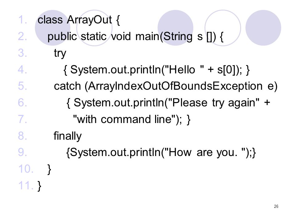 class ArrayOut { public static void main(String s []) { try. { System.out.println( Hello + s[0]); }