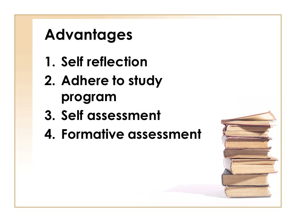 Advantages Self reflection Adhere to study program Self assessment