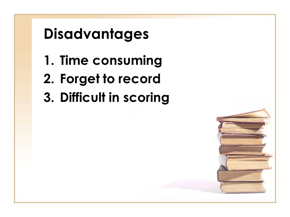 Disadvantages Time consuming Forget to record Difficult in scoring