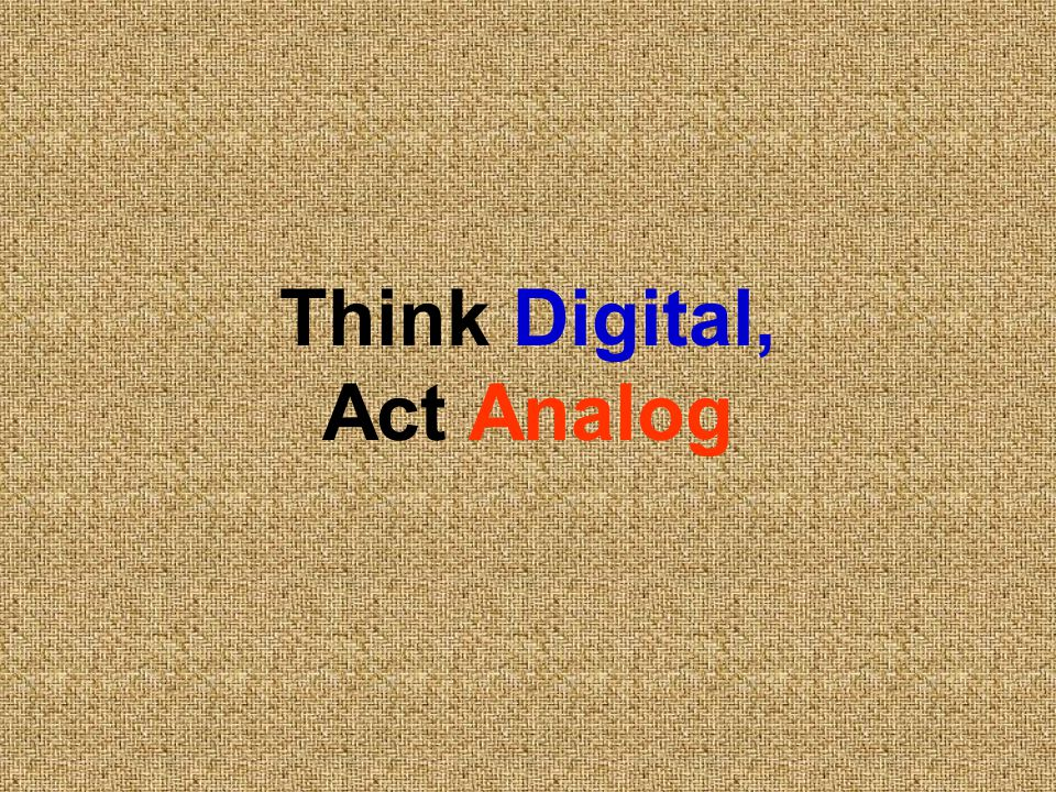 Think Digital, Act Analog