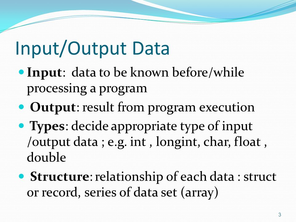 Input/Output Data Input: data to be known before/while processing a program. Output: result from program execution.