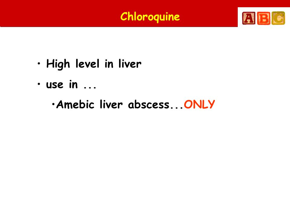 Chloroquine High level in liver use in ... Amebic liver abscess...ONLY
