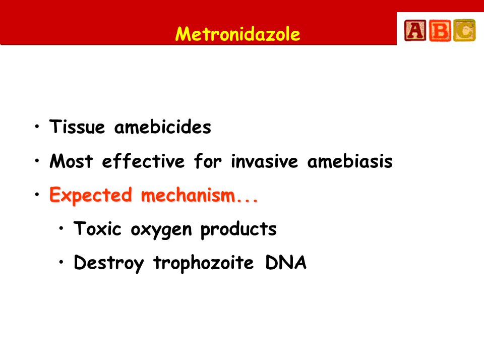 Metronidazole Tissue amebicides. Most effective for invasive amebiasis. Expected mechanism... Toxic oxygen products.