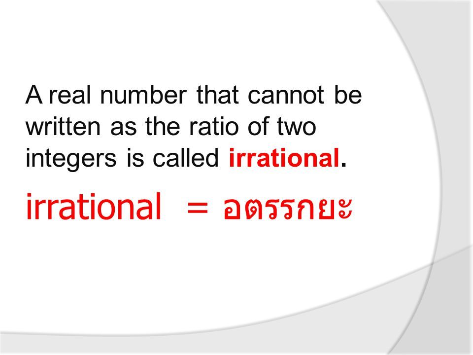 A real number that cannot be written as the ratio of two integers is called irrational.