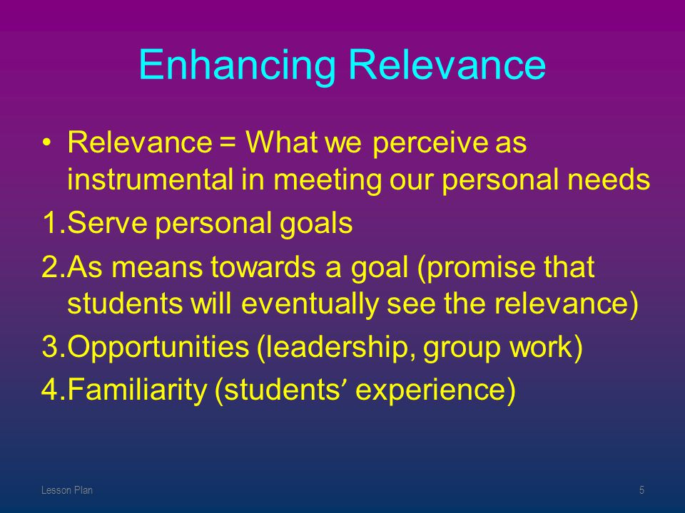 Enhancing Relevance Relevance = What we perceive as instrumental in meeting our personal needs. Serve personal goals.