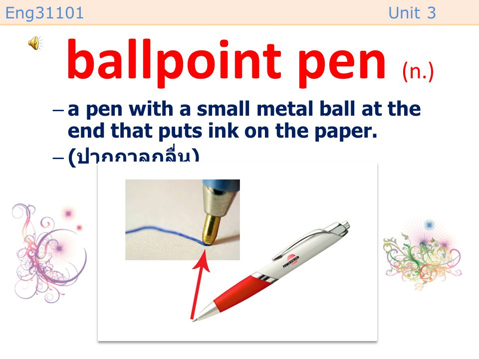ballpoint pen (n.) a pen with a small metal ball at the end that puts ink on the paper.