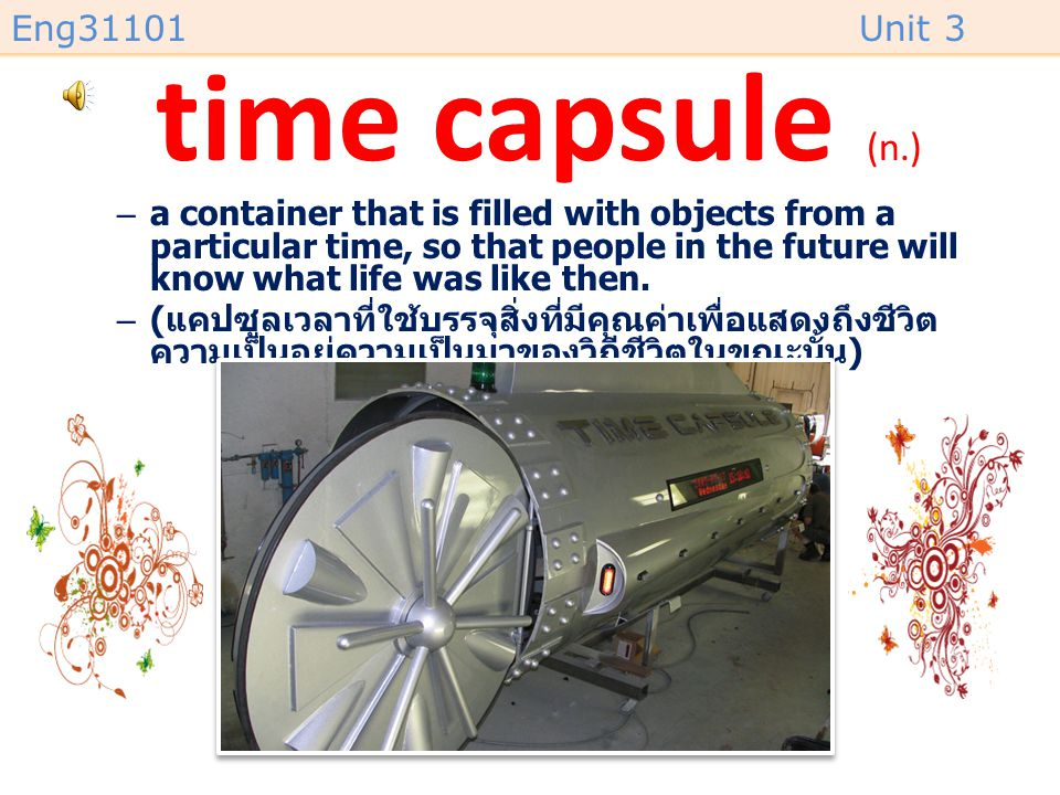time capsule (n.) a container that is filled with objects from a particular time, so that people in the future will know what life was like then.