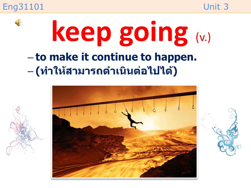 keep going (v.) to make it continue to happen.