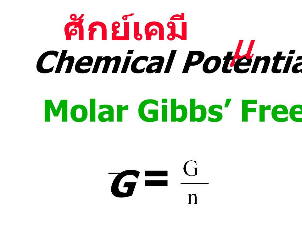 ศักย์เคมี m Chemical Potential Molar Gibbs' Free Energy G =