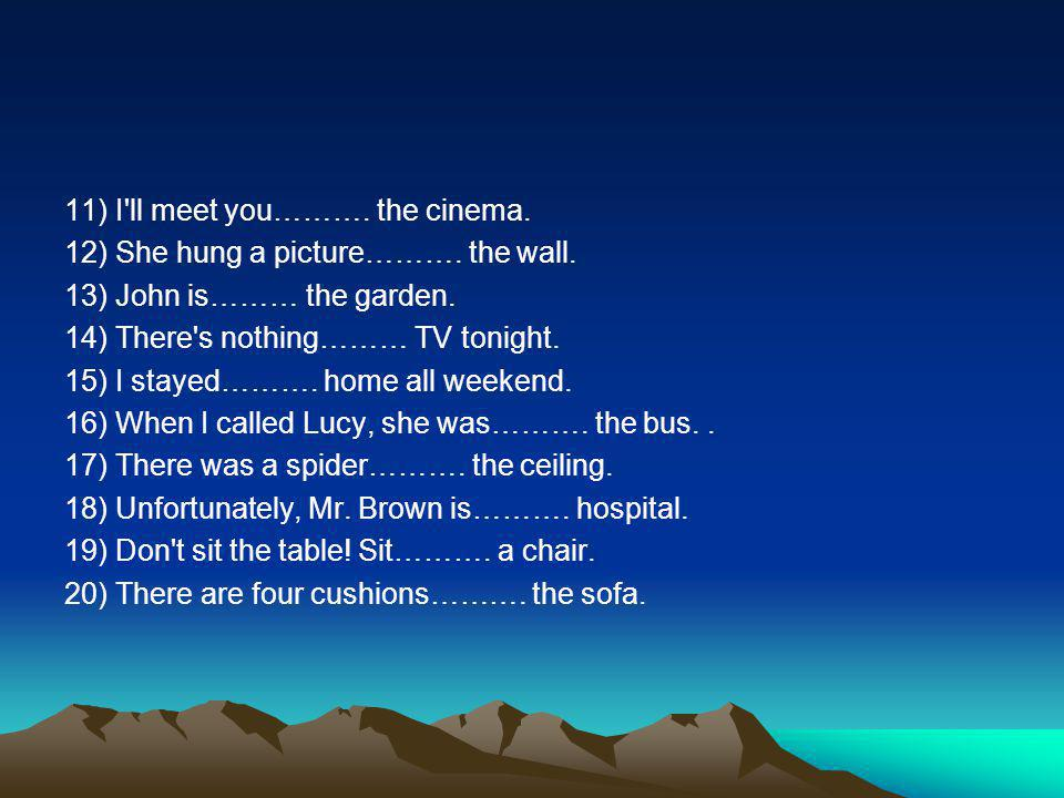 11) I ll meet you………. the cinema. 12) She hung a picture………. the wall