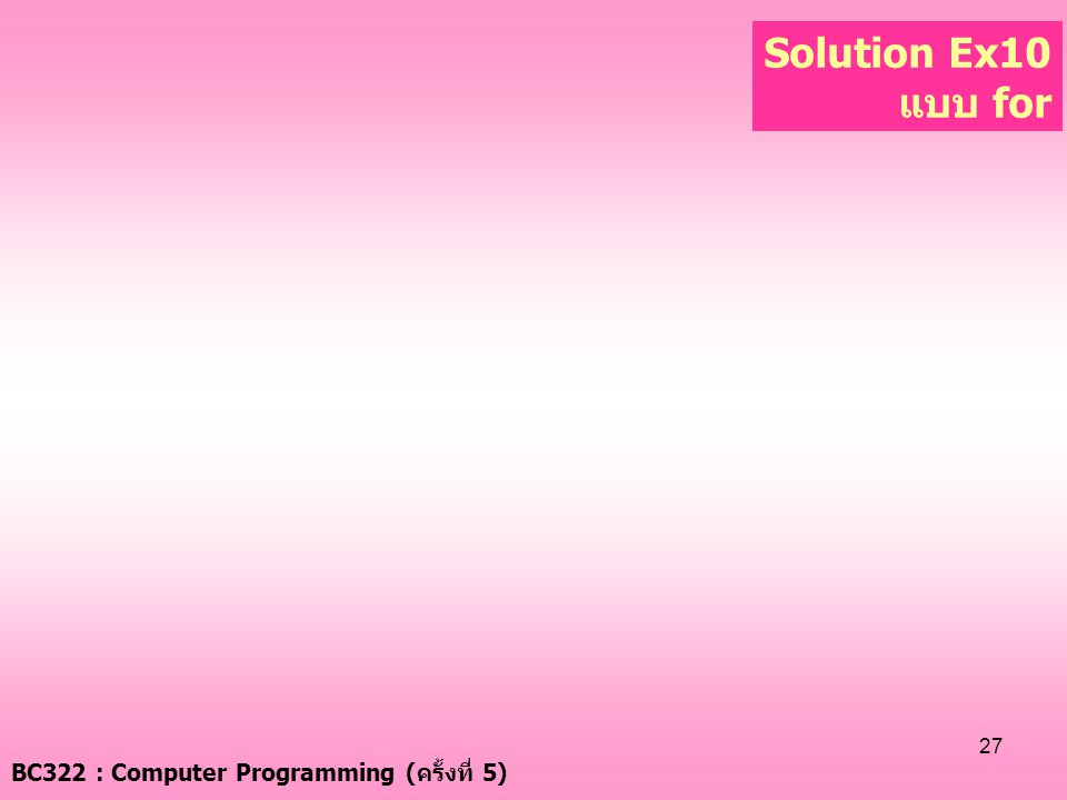 Solution Ex10 แบบ for BC322 : Computer Programming (ครั้งที่ 5)