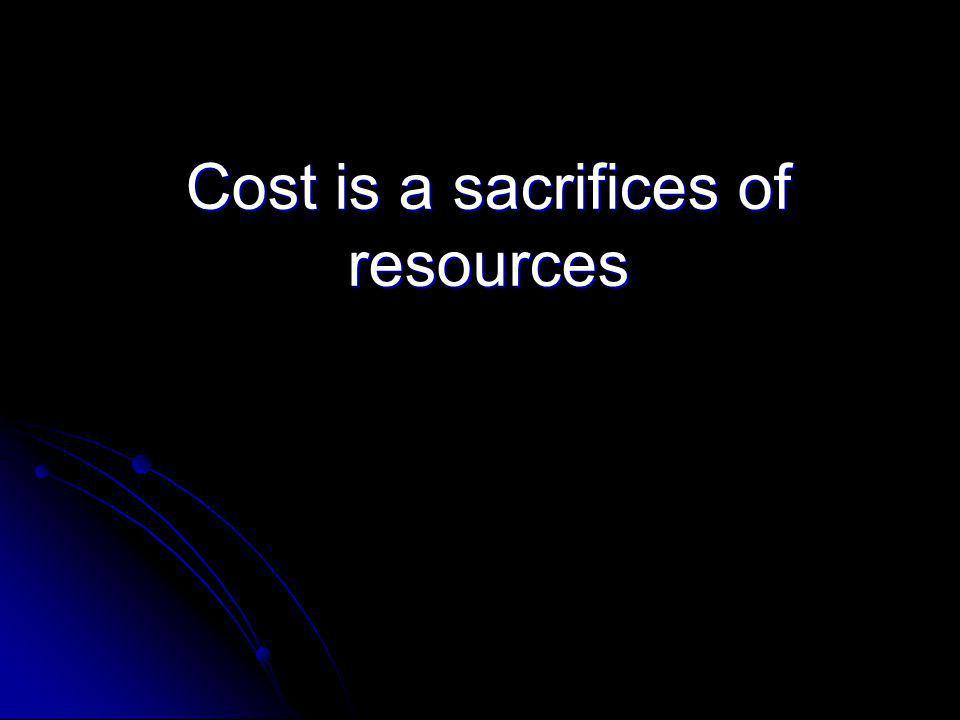 Cost is a sacrifices of resources