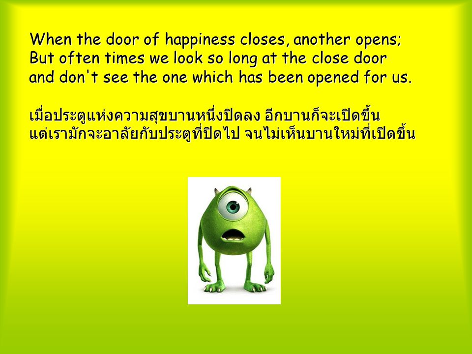 When the door of happiness closes, another opens; But often times we look so long at the close door and don t see the one which has been opened for us.